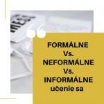 FORMÁLNE vs. NEFORMÁLNE vs. INFORMÁLNE učenie sa